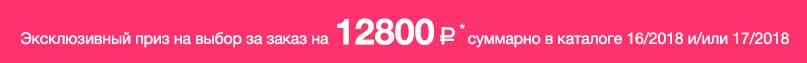 Эксклюзивный приз на выбор за заказ на 12800 суммарно в каталоге 16/2018 и/или 17/2018